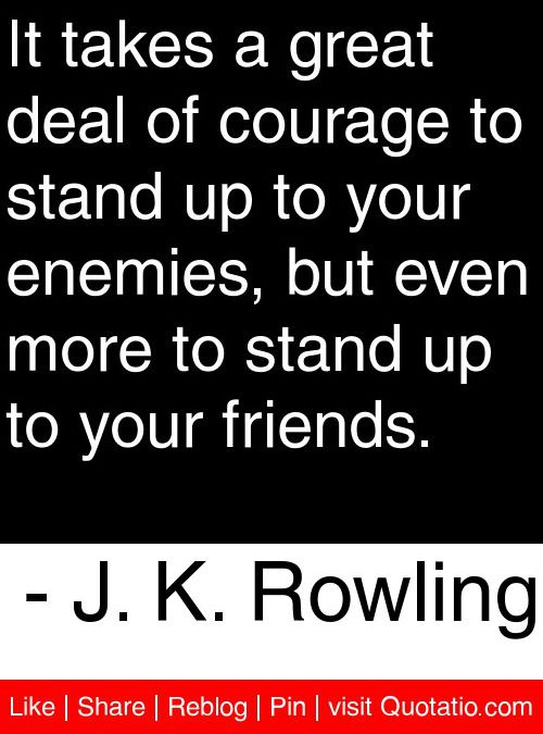 "It takes a great deal of courage to stand up to your enemies, but even more to stand up to your friends. - J. K. Rowling #quotes #quotations...actually the quote is ""it takes a great deal of courage to stand up to your enemies, but a great deal more to stand up to your friends."" Dumbledore says it."