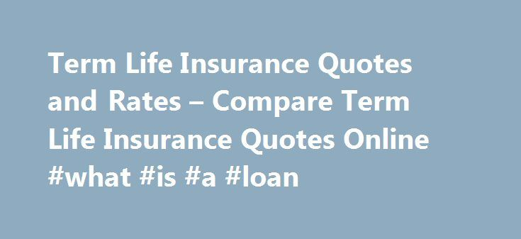Term Life Insurance Quotes and Rates – Compare Term Life Insurance Quotes Online #what #is #a #loan http://insurance.remmont.com/term-life-insurance-quotes-and-rates-compare-term-life-insurance-quotes-online-what-is-a-loan/  #term insurance quotes # Bookmark/Search this post Term life insurance is the most popular type of life insurance coverage bought by consumers. While no one likes to face their own mortality, worries about taking care of your loved ones who are left behind by an untimely…