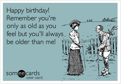 Happy birthday! Remember you're only as old as you feel but you'll always be older than me!