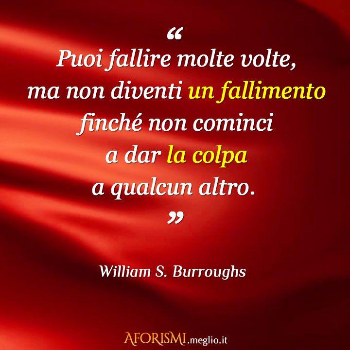 Un uomo può fallire molte volte, ma non diventa un fallimento finché non comincia a dar la colpa a qualcun altro. (William S. Burroughs)