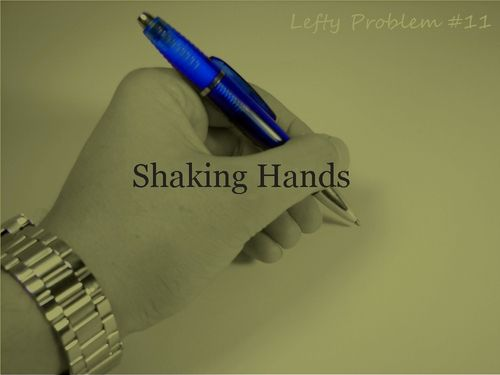 left handed problems....that's why I don't put my hand out first!