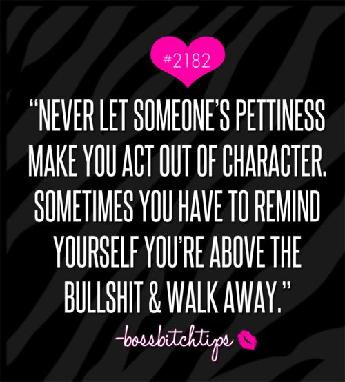 Oh, if I could tattoo this on my palm to read. I've allowed others pettiness to make me act out out of character. I get mad at myself. I'm so above their bullshit.