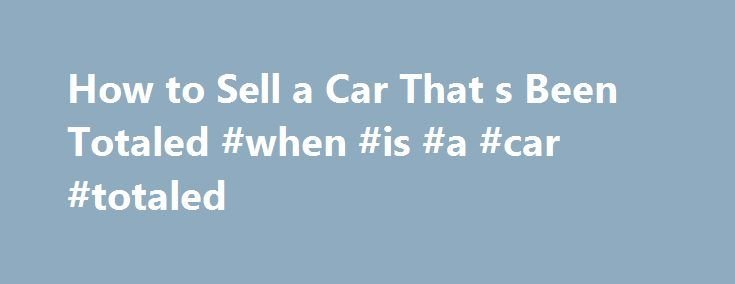 How to Sell a Car That s Been Totaled #when #is #a #car #totaled http://fort-worth.remmont.com/how-to-sell-a-car-that-s-been-totaled-when-is-a-car-totaled/  # How to Sell a Car That's Been Totaled January 27, 2012 After an accident, you find yourself in possession of a damaged vehicle and decide you want to sell it, here is the process on how to sell a car that has been totaled. Before beginning, you must understand there are rules and laws to follow when attempting to sell the damaged car…