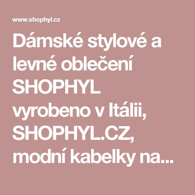 Dámské stylové a levné oblečení SHOPHYL vyrobeno v Itálii, SHOPHYL.CZ, modní kabelky navrženy v Itálii.