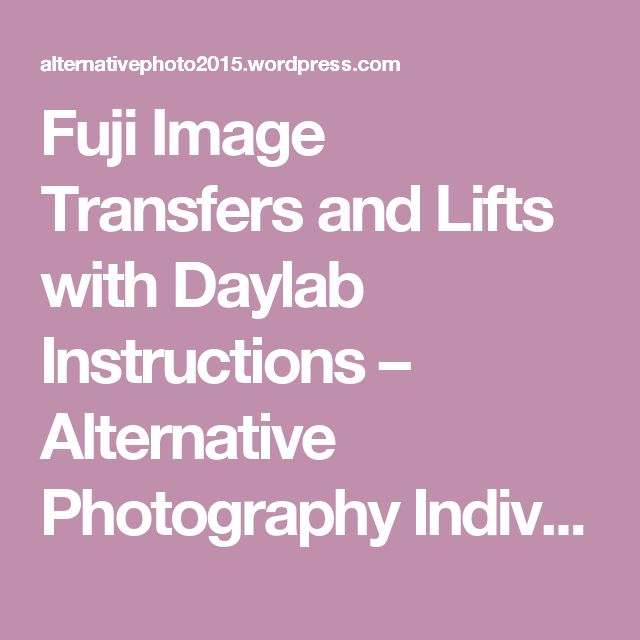 Fuji Image Transfers and Lifts with Daylab Instructions – Alternative Photography Individualized Course 2015