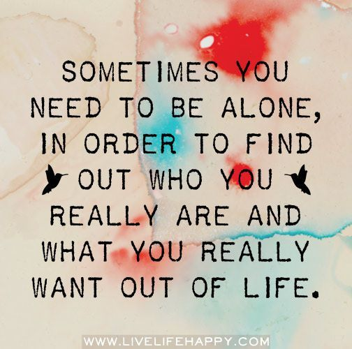 Sometimes you need to be alone in order to find out who you really are and what you really want out of your life.:
