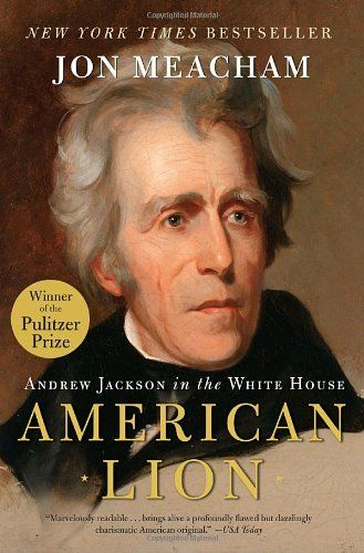 American Lion: Andrew Jackson in the White House by Jon Meacham. Pulitzer Prize Winner.