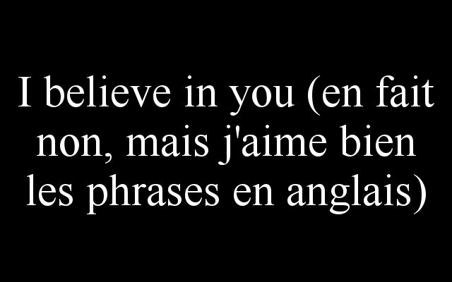 I believe in you (en fait non, mais j'aime bien les phrases en anglais) C'est tout moi !