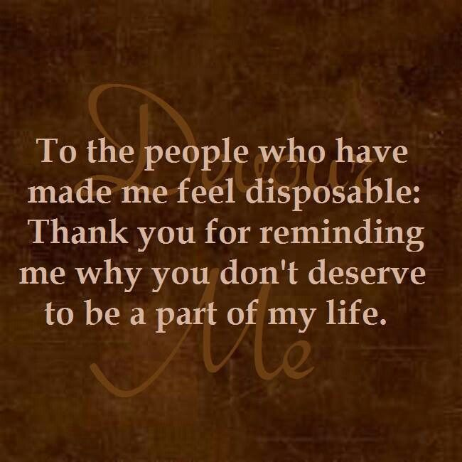 To the people who have made me feel disposable, thank you for reminding me why you don't deserve to be a part of my life