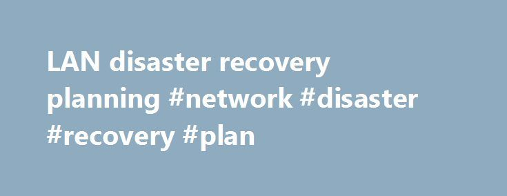 LAN disaster recovery planning #network #disaster #recovery #plan http://singapore.remmont.com/lan-disaster-recovery-planning-network-disaster-recovery-plan/  LAN disaster recovery planning Data centers and wide area networks may get all the attention, but network administrators should also have a local area network disaster recovery plan in place for disasters both large and small. The term disaster recovery conjures up images of catastrophic destruction, but in reality, a single leaky pipe…