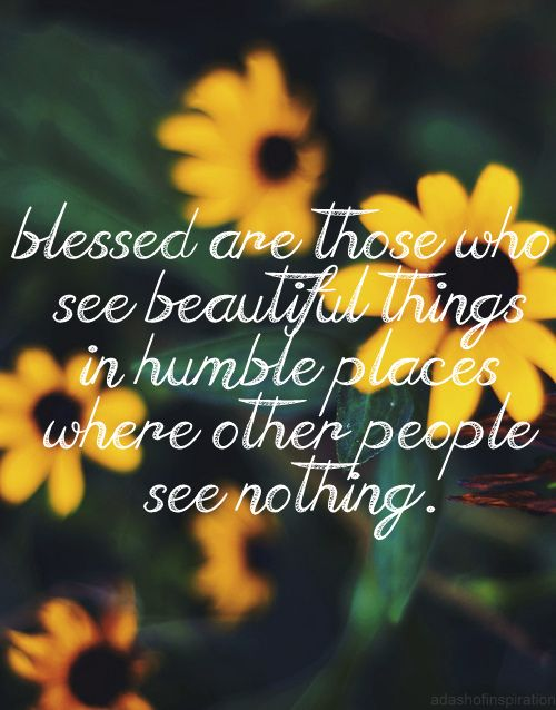 blessed are those who see beautiful things in humble places where other people see nothing.