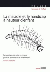Hélène Romano - La maladie et le handicap à hauteur d'enfant - Perspectives de prise en charge pour les proches et les intervenants.  https://hip.univ-orleans.fr/ipac20/ipac.jsp?session=14927V58370NH.3267&menu=search&aspect=subtab48&npp=10&ipp=25&spp=20&profile=scd&ri=2&source=%7E%21la_source&index=.GK&term=la+maladie+et+le+handicap+%C3%A0+hauteur+d%27enfant&x=0&y=0&aspect=subtab48