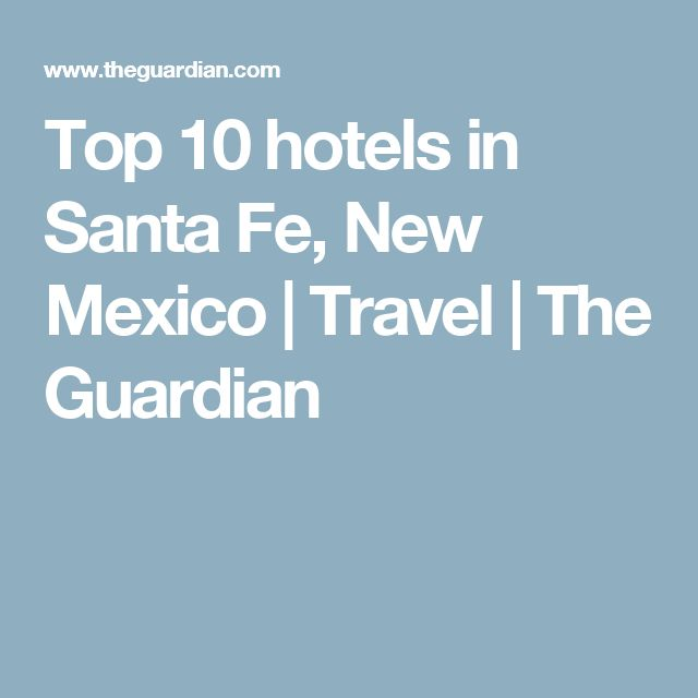 Top 10 hotels in Santa Fe, New Mexico | Travel | The Guardian