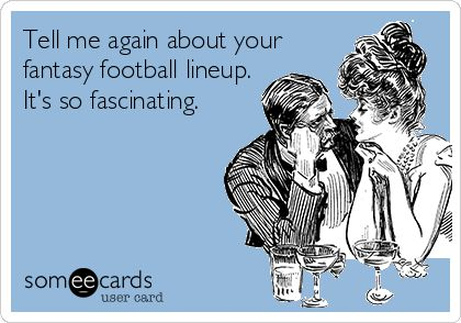 Tell me again about your fantasy football lineup. It's so fascinating. | Sports Ecard