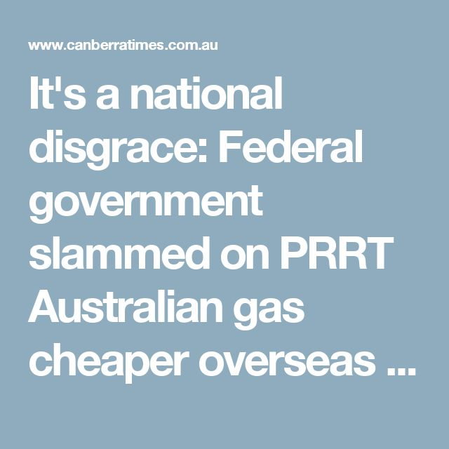 It's a national disgrace: Federal government slammed on PRRT Australian gas cheaper overseas than here