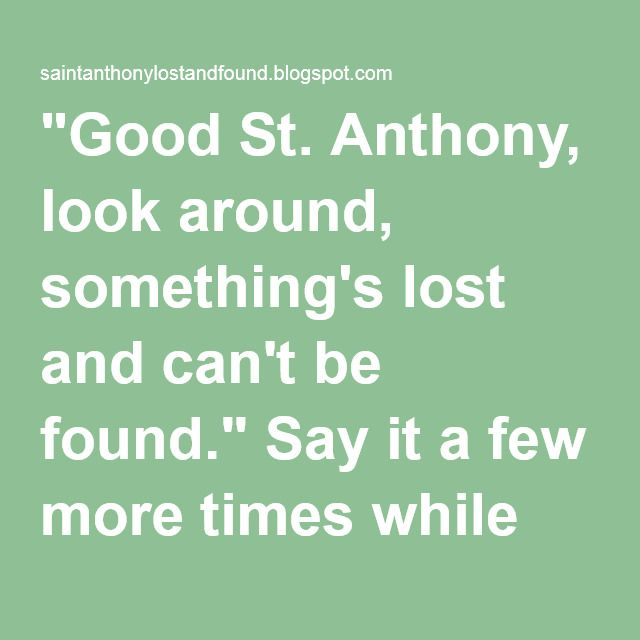 """""""Good St. Anthony, look around, something's lost and can't be found."""" Say it a few more times while thinking about the lost object."""