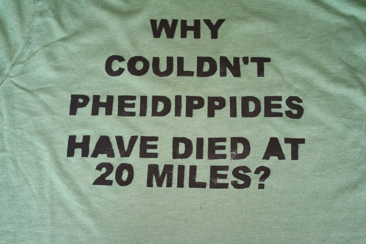 For those who don't know, Pheidippides was the first to run a marathon - oh, and he died right after he finished.  Yea, 20 would of been much better!