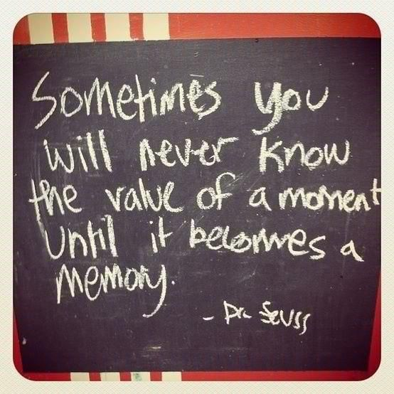 Sometimes you will never know the value of a moment until it becomes a memory. Dr. Seuss