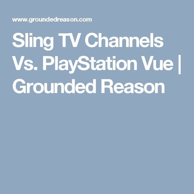 Sling TV Channels Vs. PlayStation Vue | Grounded Reason