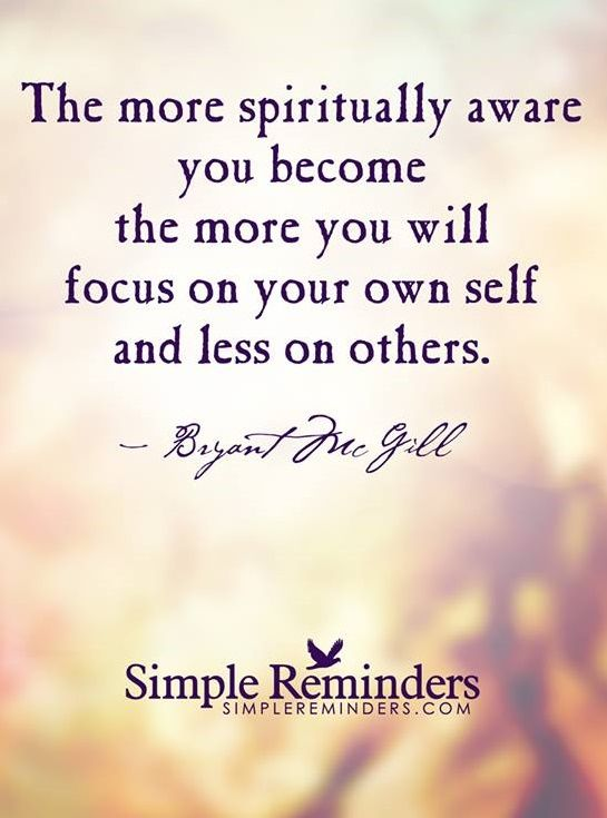 The more spiritually aware you become the more you will focus on your own self and less on others. — Bryant McGill