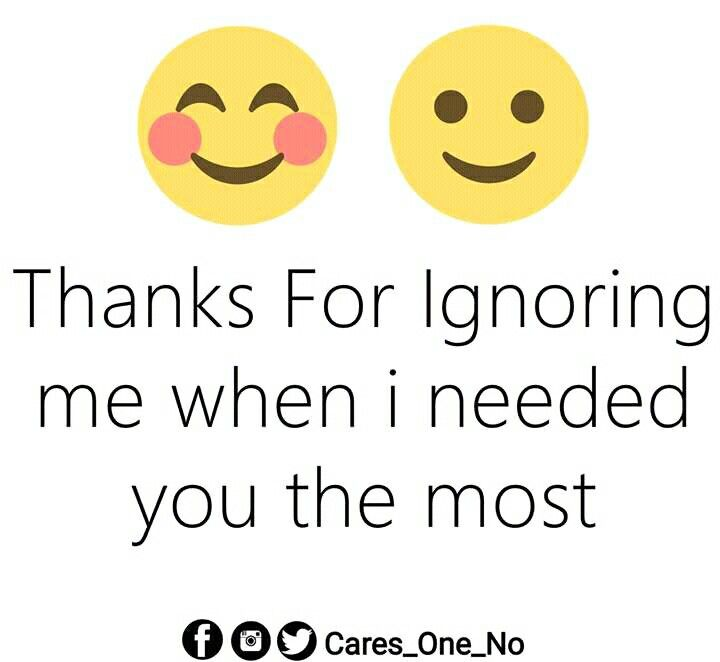 Thanks for ignoring me when I needed you the most ! Relationship Quotes