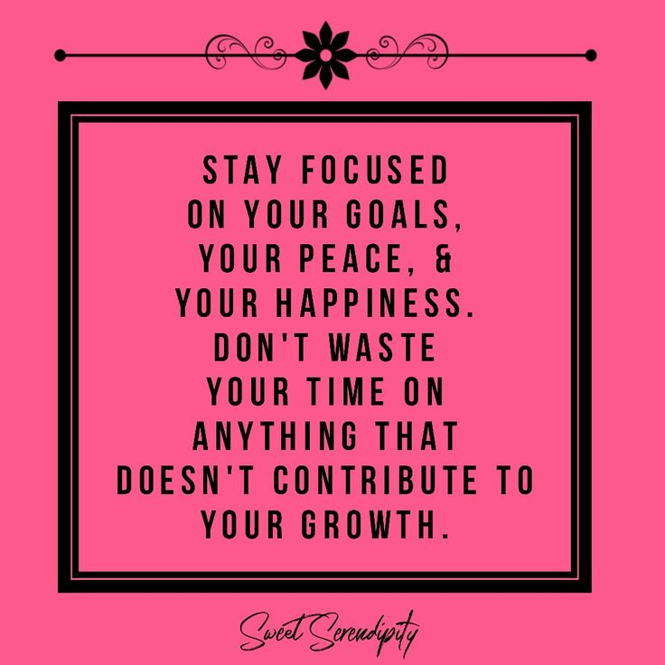Stay focused on your goals, your peace, and your happiness