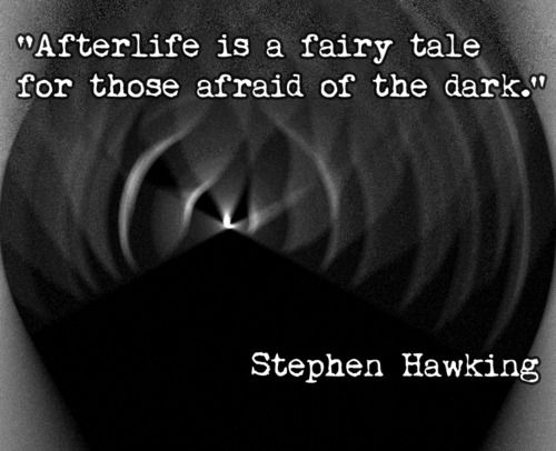 Stephen Hawking isn't afraid to tell it like it is. Believe in life before death- not after death :)