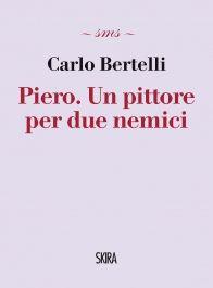 Carlo Bertelli. Piero. Un pittore per due nemici