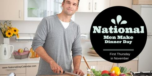 NATIONAL MEN MAKE DINNER DAY Each year on the first Thursday in November,  men take charge in the kitchen as it is National Men Make Dinner Day. - There are some men that like to cook and do so on ...