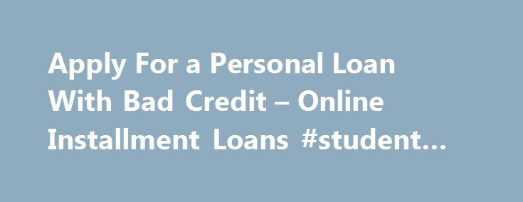 Apply For a Personal Loan With Bad Credit – Online Installment Loans #student #loan #rates http://loan.remmont.com/apply-for-a-personal-loan-with-bad-credit-online-installment-loans-student-loan-rates/  #bad credit loans online # Apply for a personal loan today We find the best lender to provide installment loans & personal loan for the people with bad credit, so they can get on with their life without worry Loans from $100 – $20,000+ 3. Get Your Cash Deposited Fast Find the Perfect Loan…