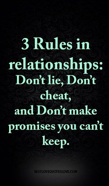 3 Rules in relationships: Don't lie, Don't cheat, and Don't make promises you can't keep.