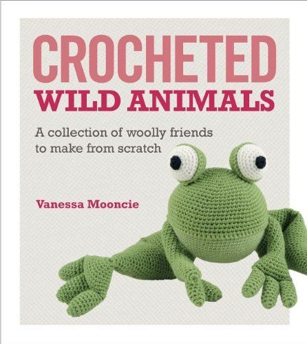 Crocheted Wild Animals: A collection of  woolly friends to make from scratch by Vanessa Mooncie, http://www.amazon.com/dp/1621139905/ref=cm_sw_r_pi_dp_75tVub15XV1DX