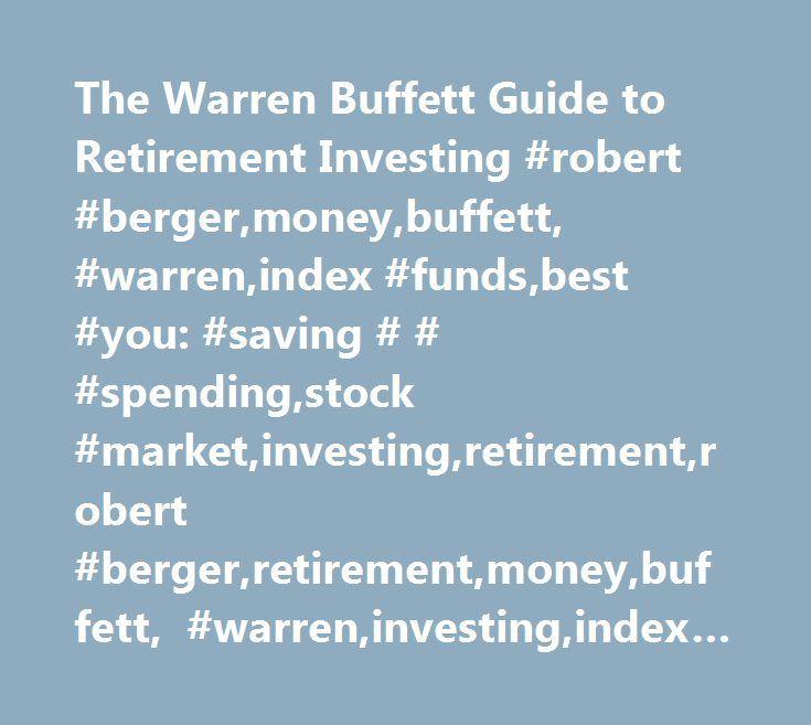 The Warren Buffett Guide to Retirement Investing #robert #berger,money,buffett, #warren,index #funds,best #you: #saving # # #spending,stock #market,investing,retirement,robert #berger,retirement,money,buffett, #warren,investing,index #funds,stock #market http://vermont.remmont.com/the-warren-buffett-guide-to-retirement-investing-robert-bergermoneybuffett-warrenindex-fundsbest-you-saving-spendingstock-marketinvestingretirementrobert-bergerretirementmoney/  # The Warren Buffett Guide to…