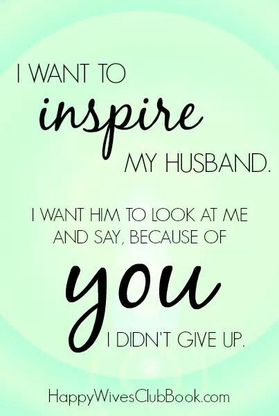 Inspire your husband.