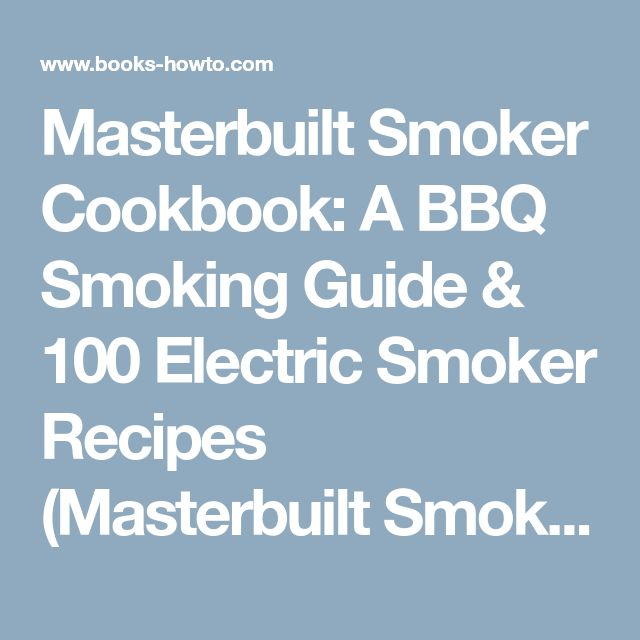 Masterbuilt Smoker Cookbook: A BBQ Smoking Guide & 100 Electric Smoker Recipes (Masterbuilt Smoker Series ) (Volume 1) - How To Books