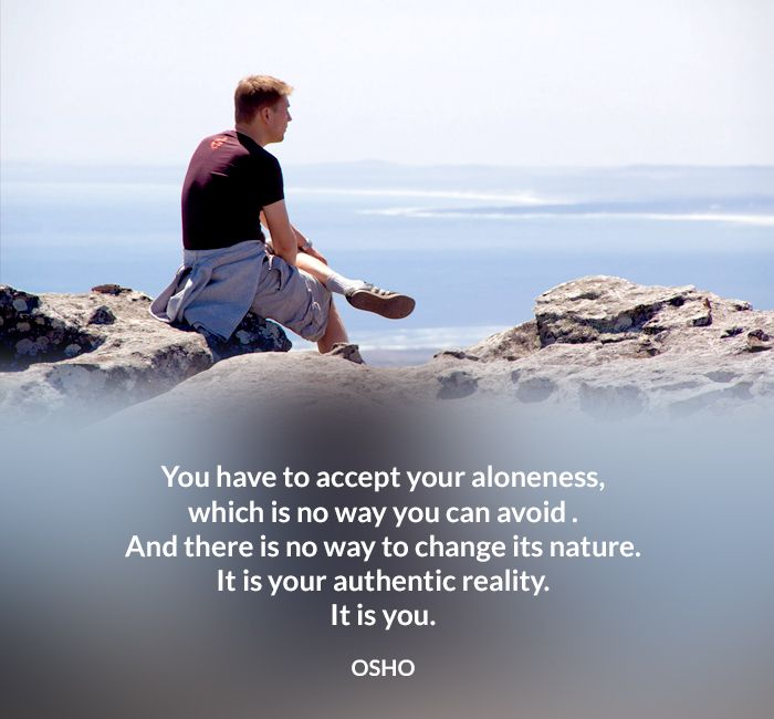 You Have To Accept Your Aloneness Which Is No Way You Can Avoid