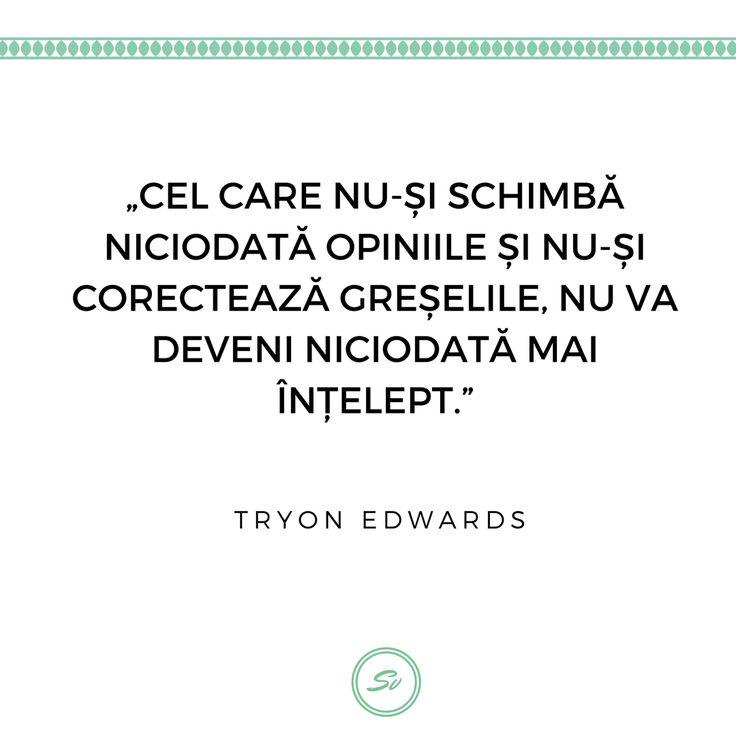 """""""Cel care nu-și schimbă niciodată opiniile și nu-si corectează greșelile, nu va deveni niciodată mai înțelept."""". - Tryon Edwards #tryonedwards"""