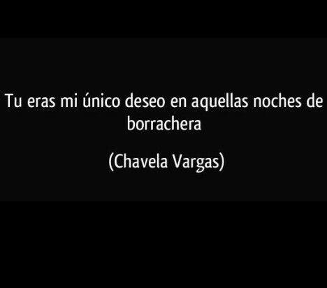 """""""Tu eras mi único deseo en aquellas noches de borrachera""""- Chavela Vargas."""
