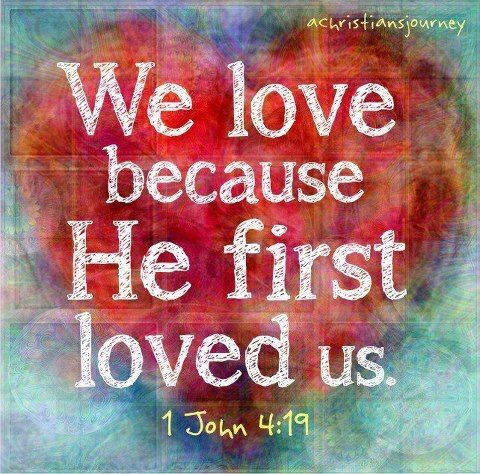 We love because He first loved us ~ 1 John 4:19: