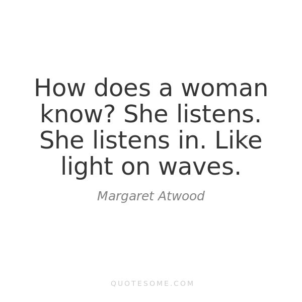 """How does a woman know? She listens. She listens in. Like light on waves"" -Margaret Atwood"