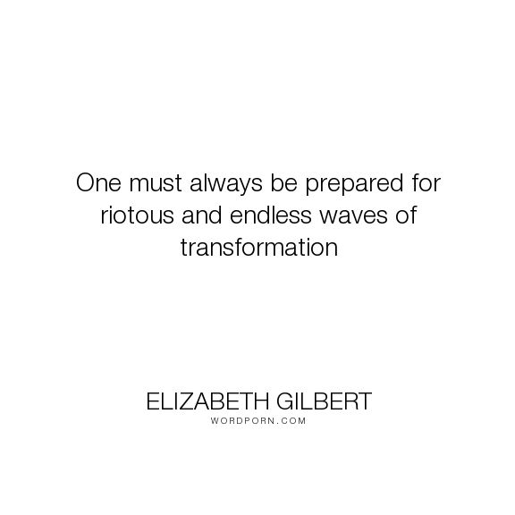 "Elizabeth Gilbert - ""One must always be prepared for riotous and endless waves of transformation"". inspirational, motivational"