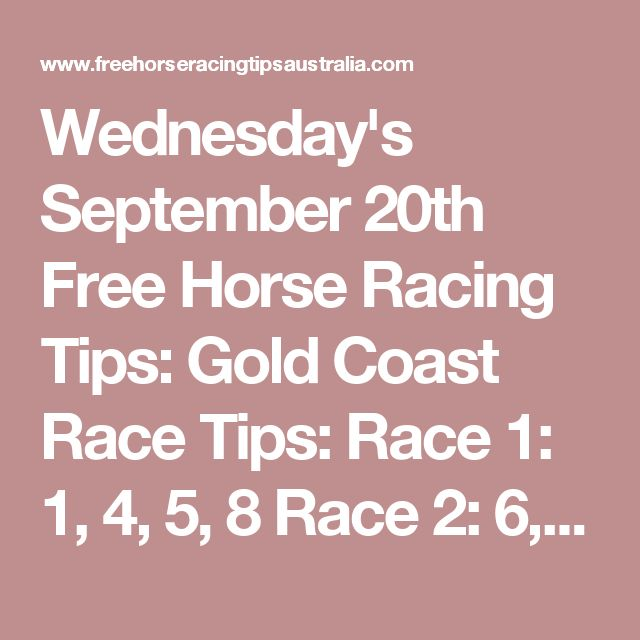 Wednesday's September 20th Free Horse Racing Tips:  Gold Coast Race Tips:  Race 1: 1, 4, 5, 8 Race 2: 6, 3, 2, 4 Race 3 will be posted here shortly...