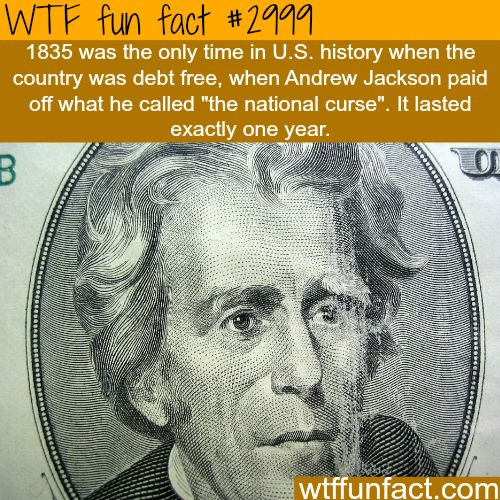 The ONLY YEAR the United States was DEBT FREE -  1835 by President Andrew Jackson  -  WTF fun facts