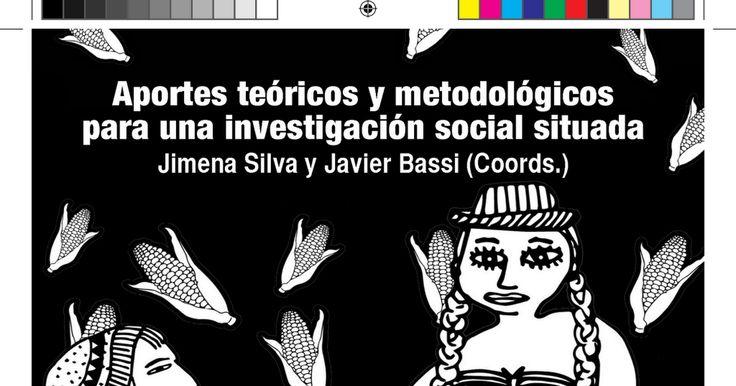APUNTES TEÒRICOS Y METODOLÒGICOS PARA UNA INVESTIGACIÒN SOCIAL SITUADA - Jimena Silva y Javier Bassi (Coords.) -.pdf