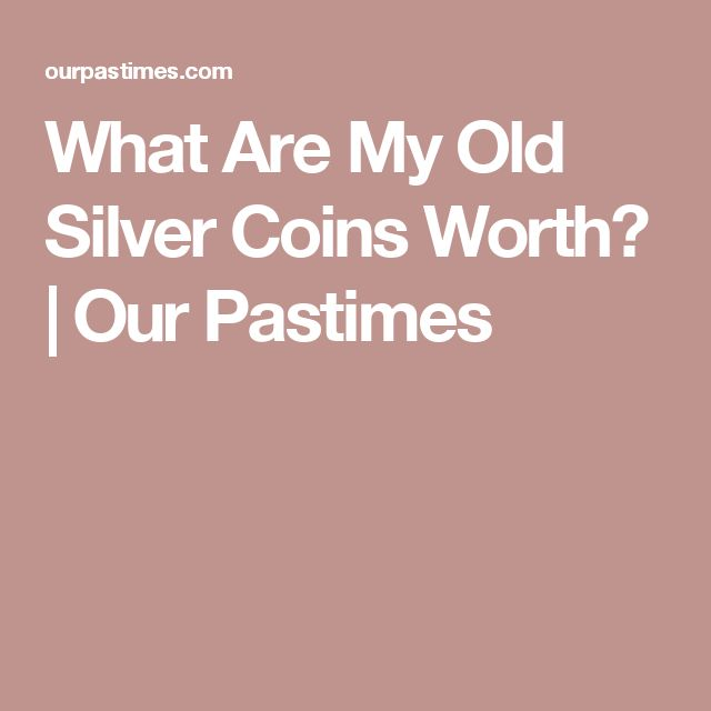 What Are My Old Silver Coins Worth? | Our Pastimes