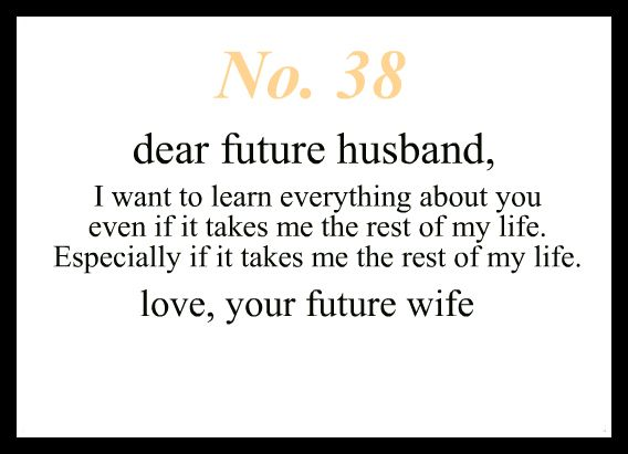 Dear Future Husband, I want to learn everything about you even if it takes me the rest of my life. Especially if it takes me the rest of my life. Love, Your Future Wife