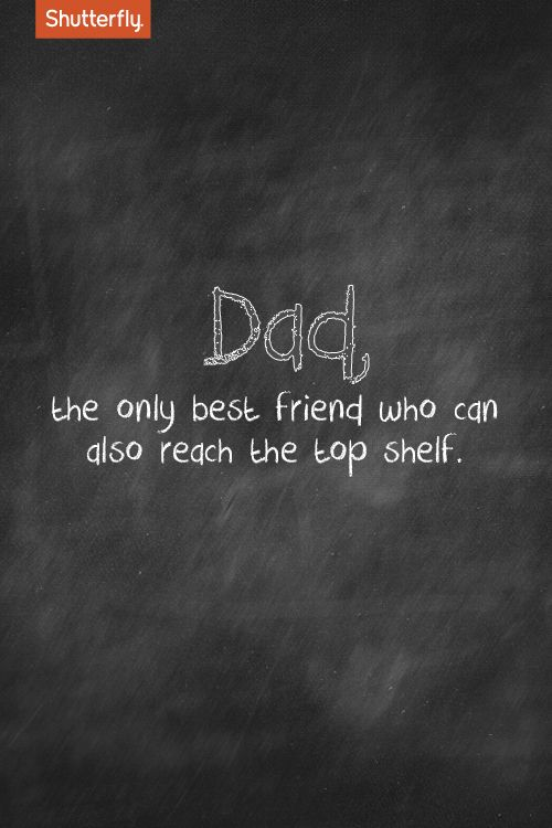 Dad, the only best friend who can also reach the top shelf. #Father's Day quotes for Shutterfly.com
