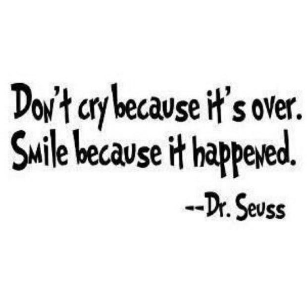 """Don't cry because it's over. Smile because it happened."" — Dr. Seuss"