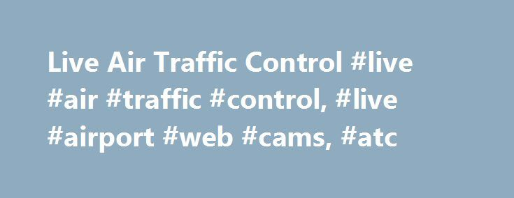 Live Air Traffic Control #live #air #traffic #control, #live #airport #web #cams, #atc http://gambia.nef2.com/live-air-traffic-control-live-air-traffic-control-live-airport-web-cams-atc/  # Live Air Traffic Control Live Airport Webcams brings you live audio and video feeds from airports all over the world.GLOSSARY Complete ATC glossary at Air Traffic Management Glossary of Terms .FLIGHT TRACKING Track commercial flights for free – see our Free Flight Tracker Page .AIRBUS A380 – see an…