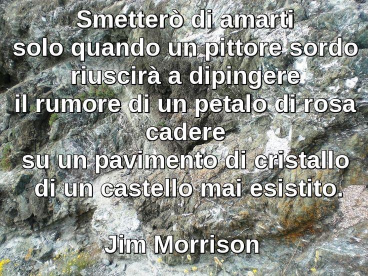 Smetterò di amarti solo quando un pittore sordo riuscirà a dipingere il rumore di un petalo di rosa cadere su un pavimento di cristallo di un castello mai esistito. Jim Morrison